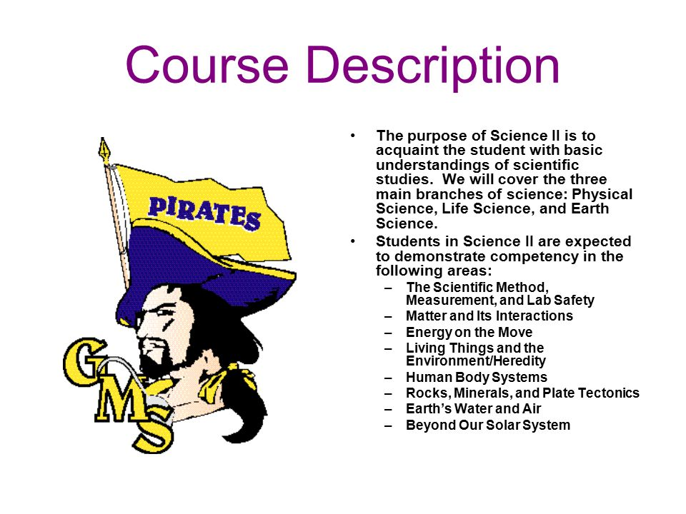 Course Description The purpose of Science II is to acquaint the student with basic understandings of scientific studies.