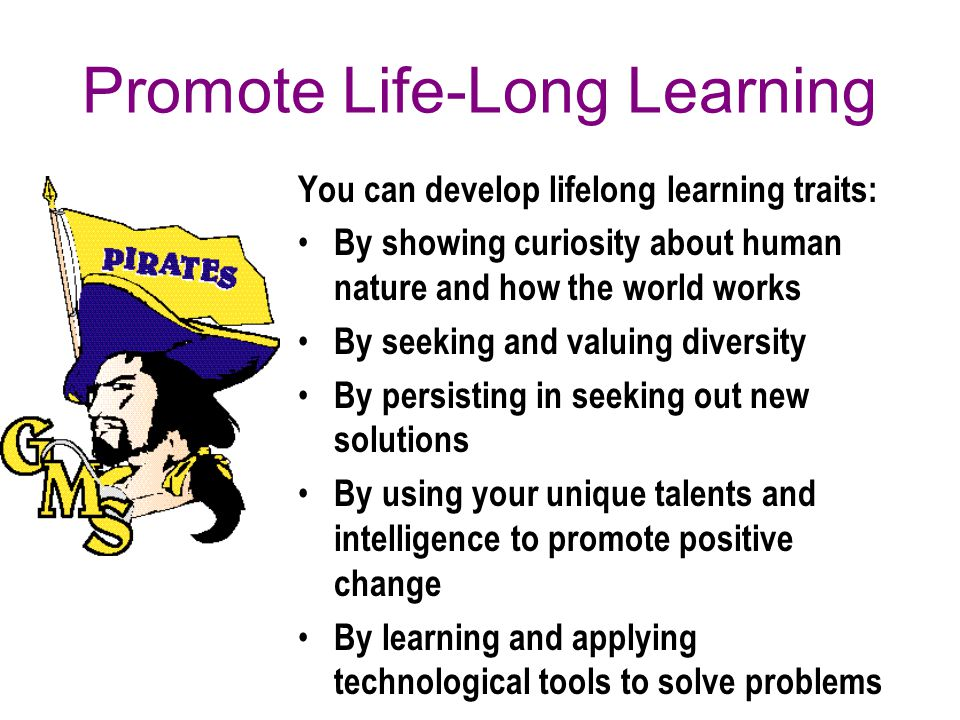 Promote Life-Long Learning You can develop lifelong learning traits: By showing curiosity about human nature and how the world works By seeking and valuing diversity By persisting in seeking out new solutions By using your unique talents and intelligence to promote positive change By learning and applying technological tools to solve problems