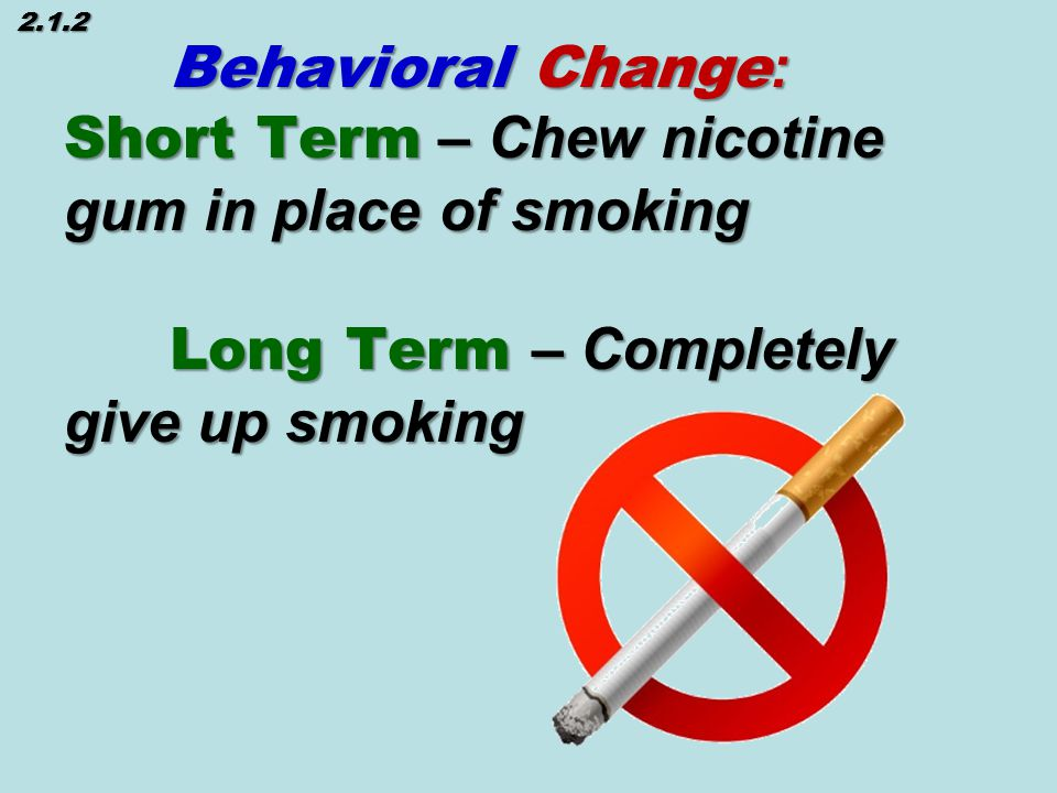 Behavioral Change : Short Term – Chew nicotine gum in place of smoking Long Term – Completely give up smoking 2.1.2