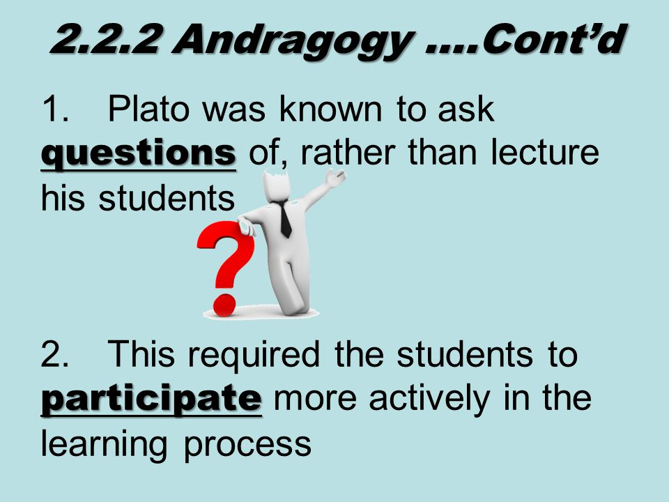 questions 1.Plato was known to ask questions of, rather than lecture his students 2.2.2 Andragogy ….Cont'd participate 2.This required the students to participate more actively in the learning process