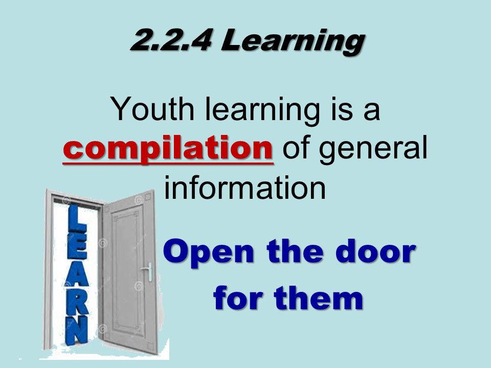 2.2.4 Learning compilation Youth learning is a compilation of general information Open the door for them