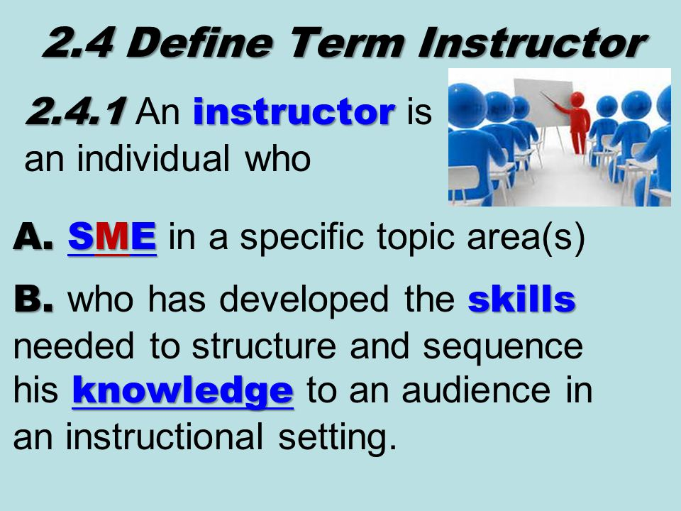 2.4 Define Term Instructor 2.4.1instructor 2.4.1 An instructor is an individual who A.