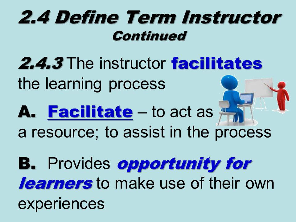 2.4.3facilitates 2.4.3 The instructor facilitates the learning process 2.4 Define Term Instructor Continued A.Facilitate A.Facilitate – to act as a resource; to assist in the process B.opportunity for learners B.