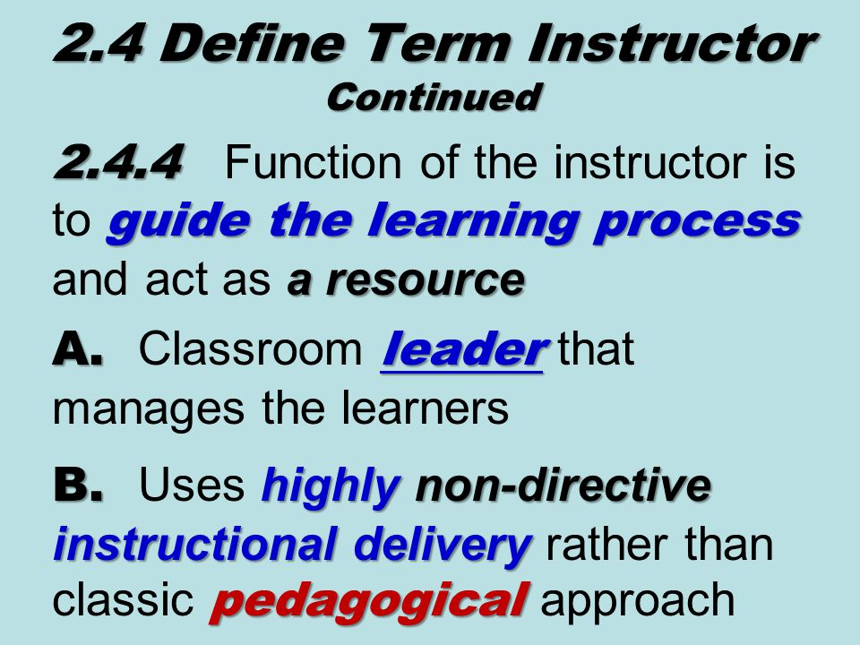 2.4.4 guide the learning process a resource 2.4.4 Function of the instructor is to guide the learning process and act as a resource 2.4 Define Term Instructor Continued A.leader A.