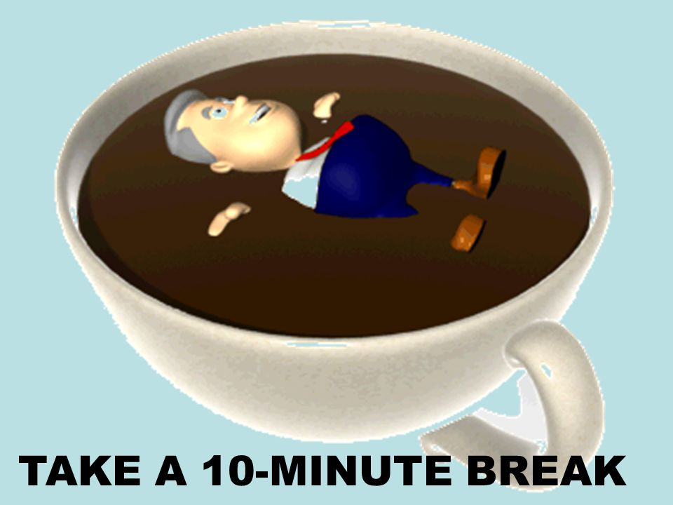 TAKE A 10-MINUTE BREAK