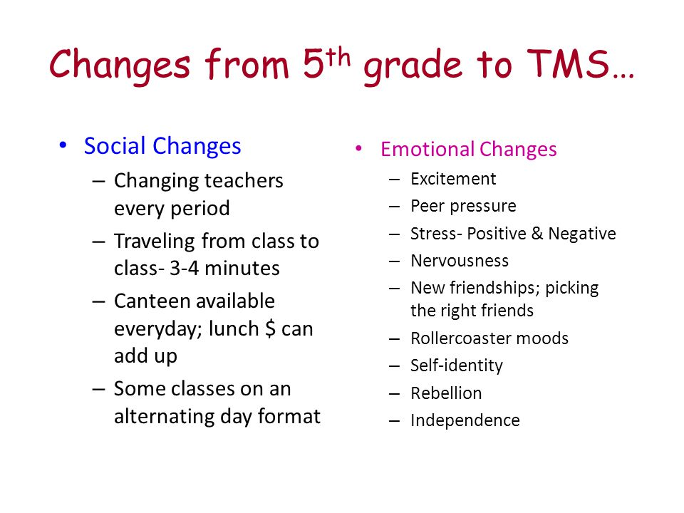 Changes from 5 th grade to TMS… Social Changes – Changing teachers every period – Traveling from class to class- 3-4 minutes – Canteen available everyday; lunch $ can add up – Some classes on an alternating day format Emotional Changes – Excitement – Peer pressure – Stress- Positive & Negative – Nervousness – New friendships; picking the right friends – Rollercoaster moods – Self-identity – Rebellion – Independence