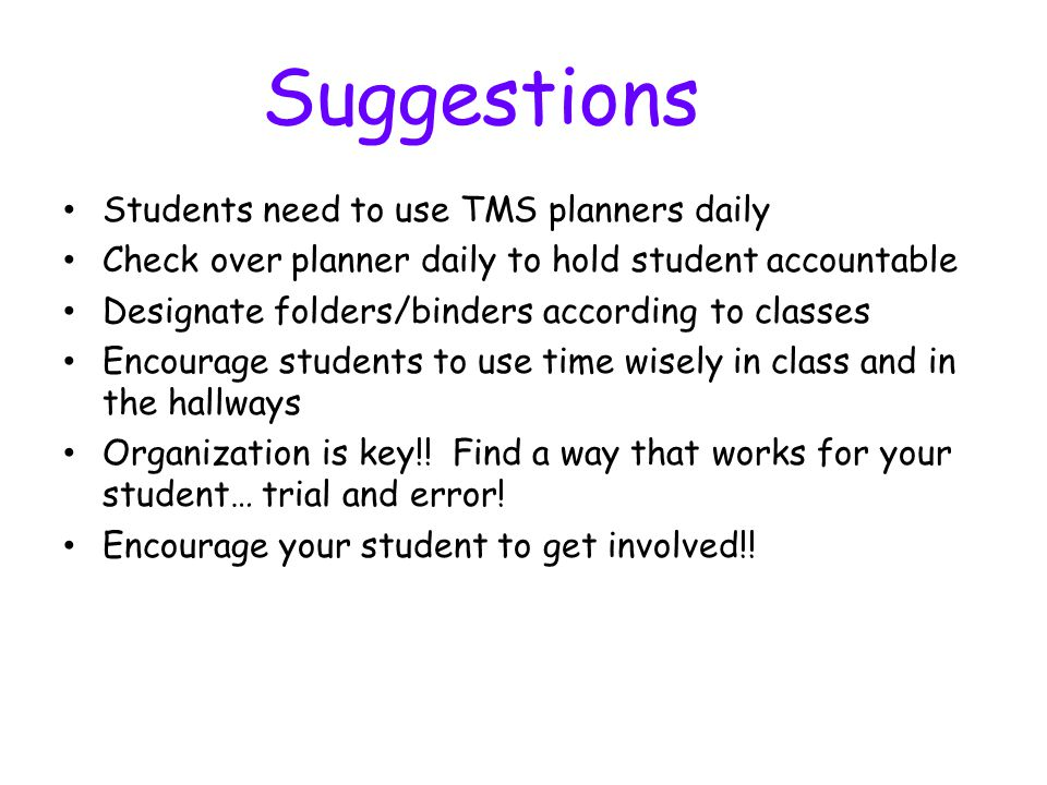 Suggestions Students need to use TMS planners daily Check over planner daily to hold student accountable Designate folders/binders according to classes Encourage students to use time wisely in class and in the hallways Organization is key!.