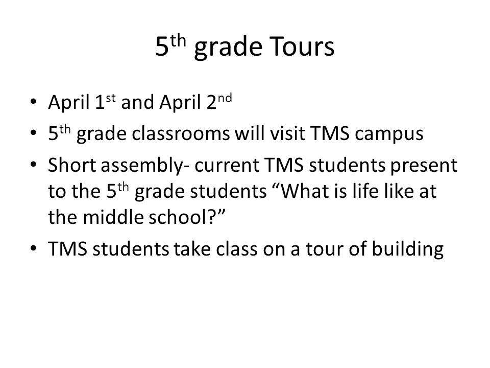 5 th grade Tours April 1 st and April 2 nd 5 th grade classrooms will visit TMS campus Short assembly- current TMS students present to the 5 th grade students What is life like at the middle school? TMS students take class on a tour of building