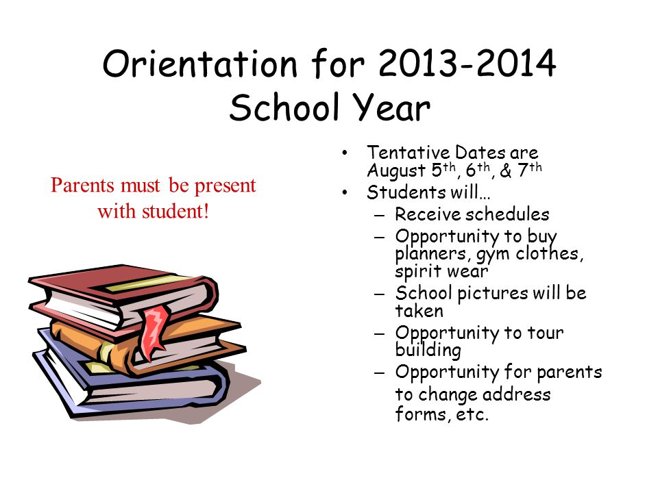 Orientation for 2013-2014 School Year Tentative Dates are August 5 th, 6 th, & 7 th Students will… – Receive schedules – Opportunity to buy planners, gym clothes, spirit wear – School pictures will be taken – Opportunity to tour building – Opportunity for parents to change address forms, etc.