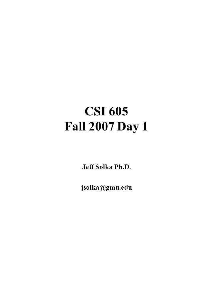 CSI 605 Fall 2007 Day 1 Jeff Solka Ph.D. jsolka@gmu.edu
