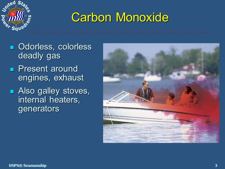 3USPS® Seamanship Carbon Monoxide Odorless, colorless deadly gas Odorless, colorless deadly gas Present around engines, exhaust Present around engines, exhaust Also galley stoves, internal heaters, generators Also galley stoves, internal heaters, generators