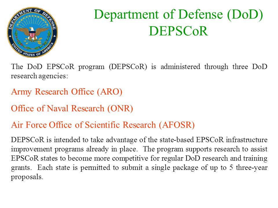 Department of Defense (DoD) DEPSCoR The DoD EPSCoR program (DEPSCoR) is administered through three DoD research agencies: Army Research Office (ARO) Office of Naval Research (ONR) Air Force Office of Scientific Research (AFOSR) DEPSCoR is intended to take advantage of the state-based EPSCoR infrastructure improvement programs already in place.