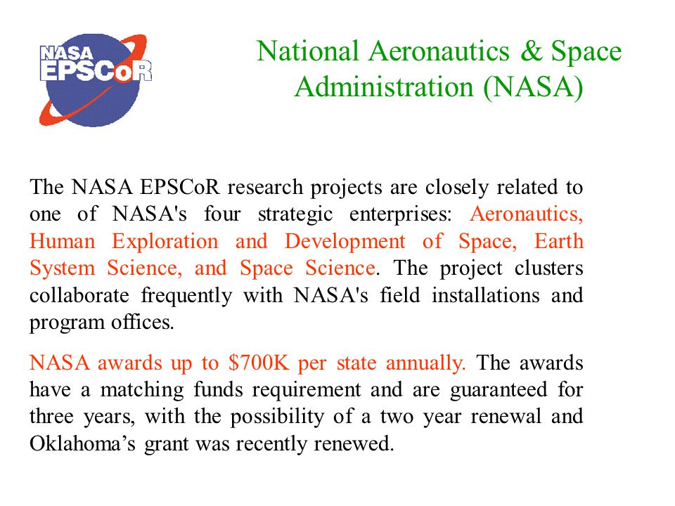 National Aeronautics & Space Administration (NASA) The NASA EPSCoR research projects are closely related to one of NASA s four strategic enterprises: Aeronautics, Human Exploration and Development of Space, Earth System Science, and Space Science.