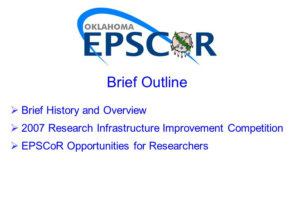Brief Outline  Brief History and Overview  2007 Research Infrastructure Improvement Competition  EPSCoR Opportunities for Researchers