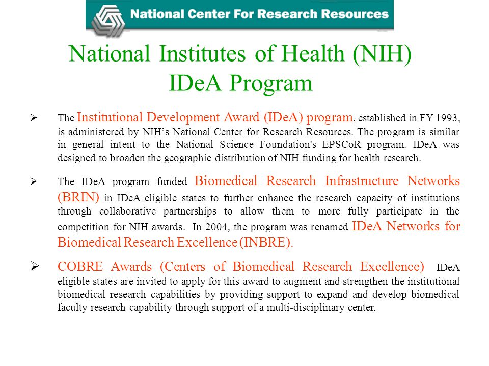 National Institutes of Health (NIH) IDeA Program  The Institutional Development Award (IDeA) program, established in FY 1993, is administered by NIH'