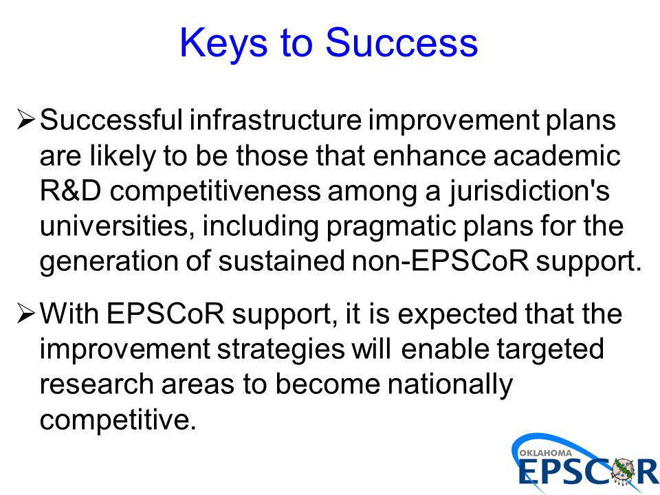 Keys to Success  Successful infrastructure improvement plans are likely to be those that enhance academic R&D competitiveness among a jurisdiction s universities, including pragmatic plans for the generation of sustained non-EPSCoR support.