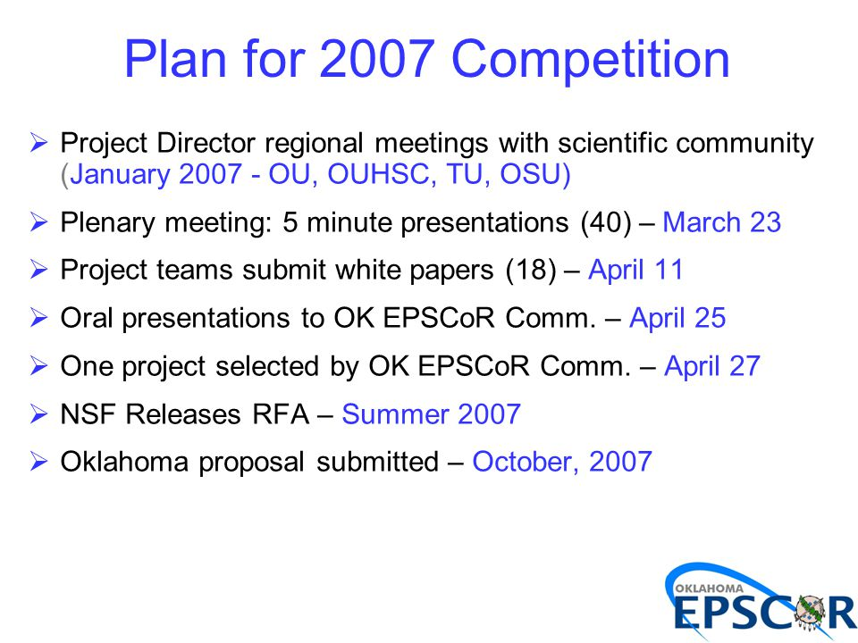 Plan for 2007 Competition  Project Director regional meetings with scientific community (January 2007 - OU, OUHSC, TU, OSU)  Plenary meeting: 5 minute presentations (40) – March 23  Project teams submit white papers (18) – April 11  Oral presentations to OK EPSCoR Comm.