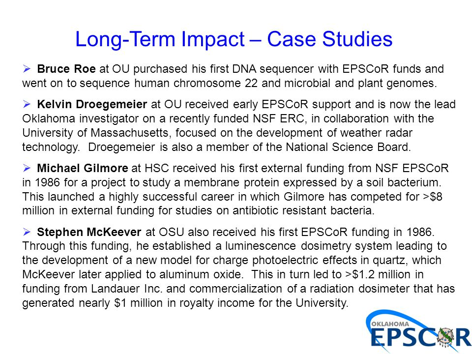 Long-Term Impact – Case Studies  Bruce Roe at OU purchased his first DNA sequencer with EPSCoR funds and went on to sequence human chromosome 22 and microbial and plant genomes.