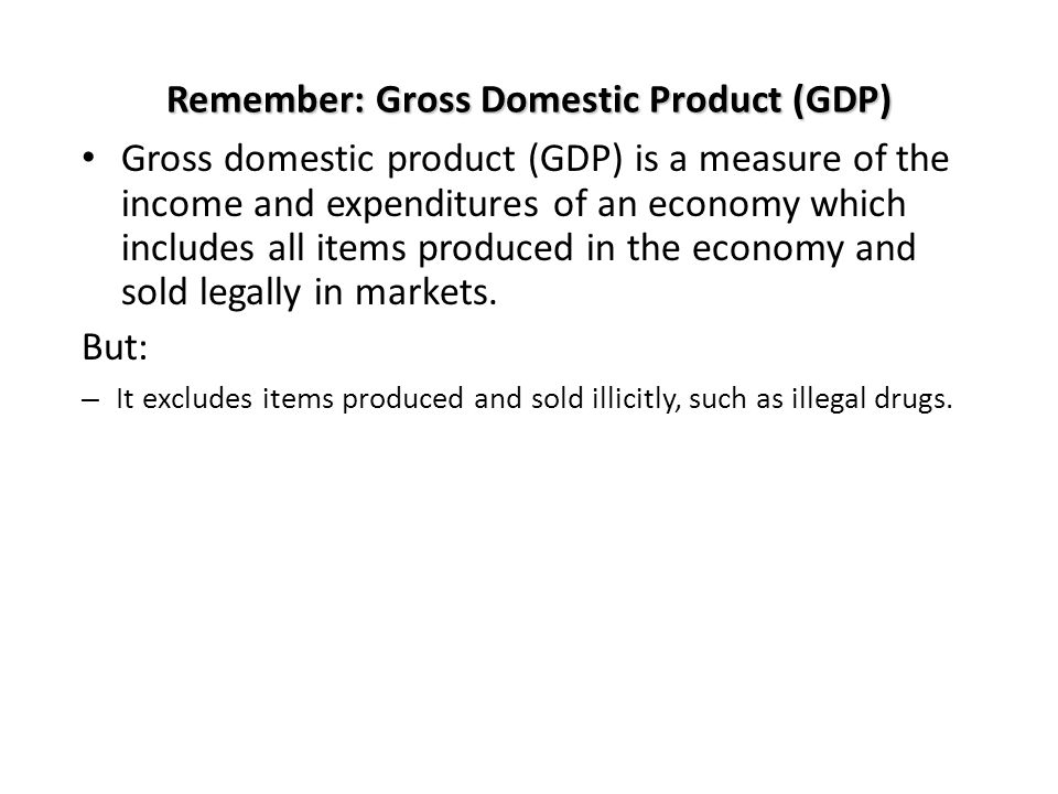 Remember: Gross Domestic Product (GDP) Gross domestic product (GDP) is a measure of the income and expenditures of an economy which includes all items