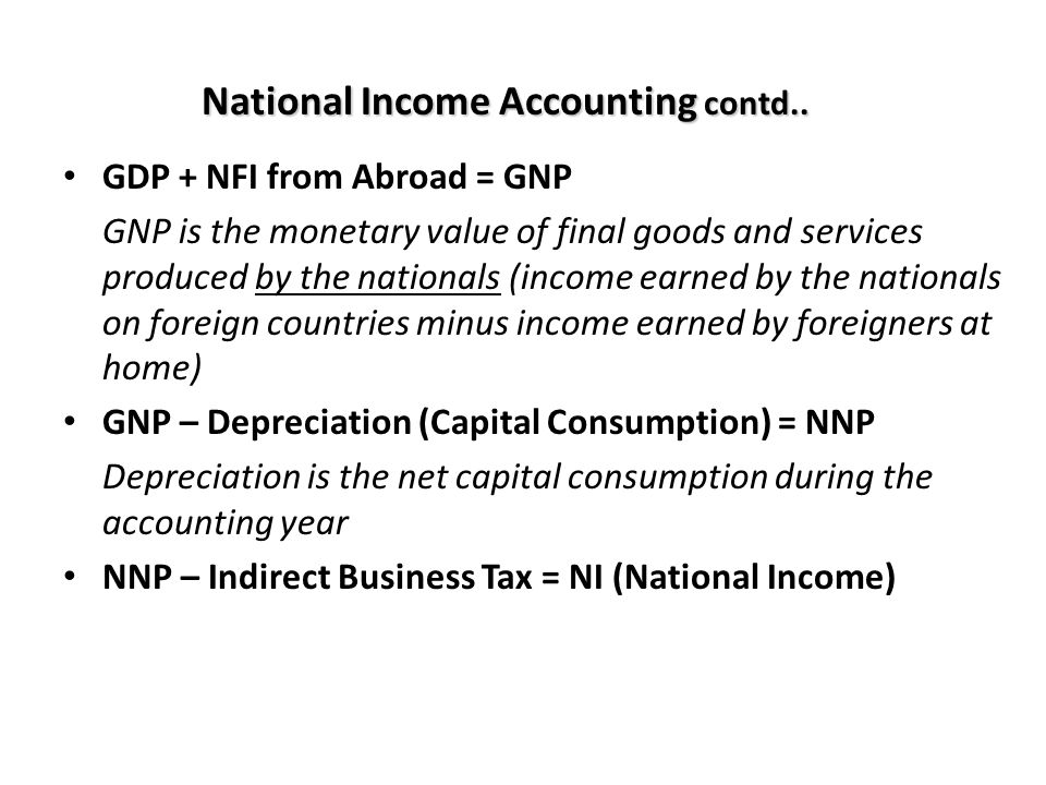 National Income Accounting contd.. GDP + NFI from Abroad = GNP GNP is the monetary value of final goods and services produced by the nationals (income