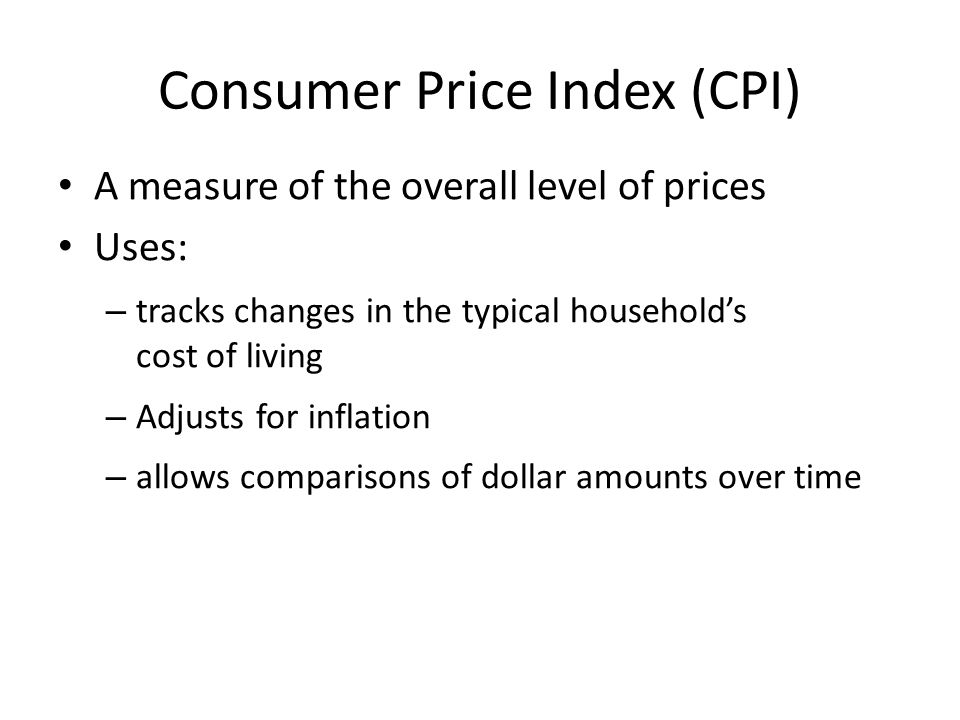 Consumer Price Index (CPI) A measure of the overall level of prices Uses: – tracks changes in the typical household's cost of living – Adjusts for inf