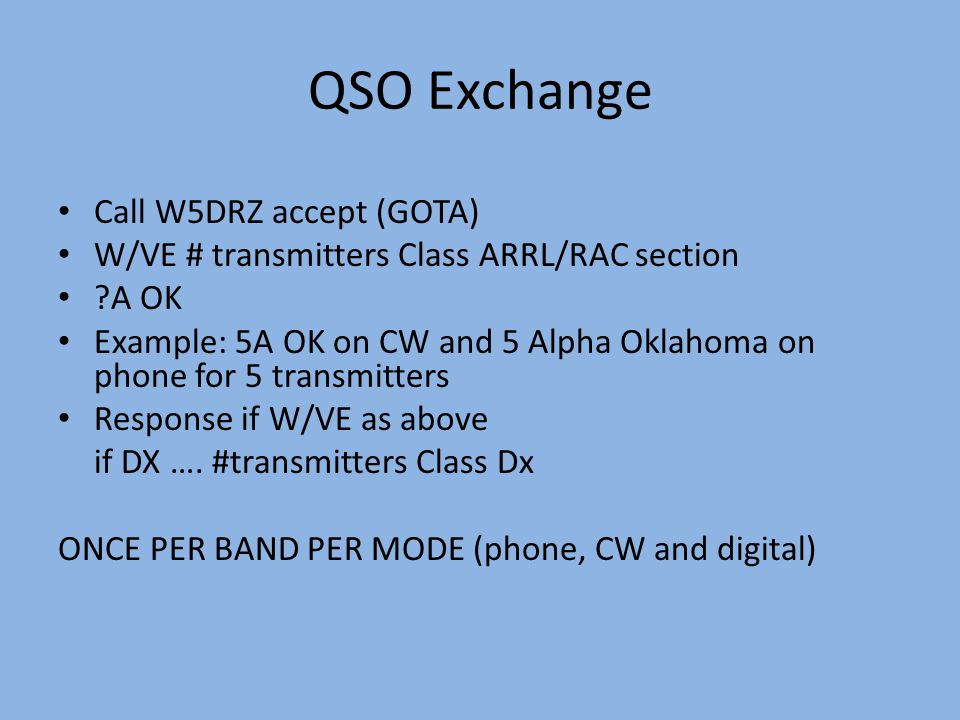 QSO Exchange Call W5DRZ accept (GOTA) W/VE # transmitters Class ARRL/RAC section ?A OK Example: 5A OK on CW and 5 Alpha Oklahoma on phone for 5 transm