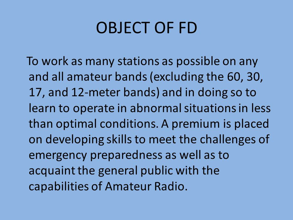 OBJECT OF FD To work as many stations as possible on any and all amateur bands (excluding the 60, 30, 17, and 12-meter bands) and in doing so to learn