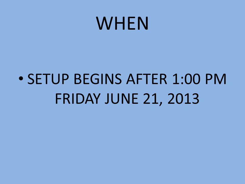 WHEN SETUP BEGINS AFTER 1:00 PM FRIDAY JUNE 21, 2013