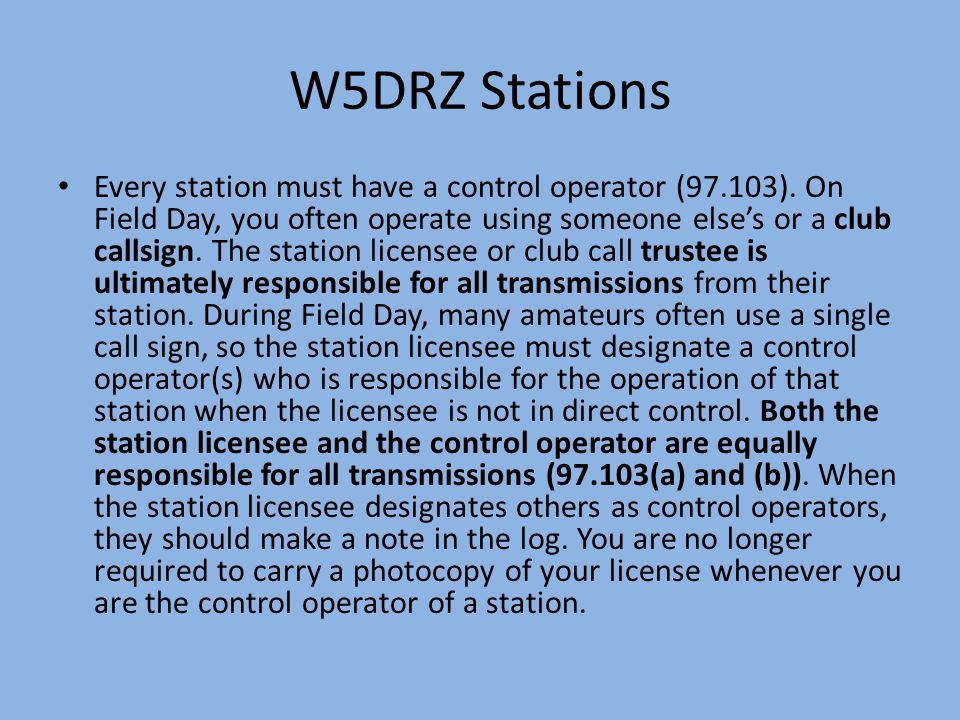 W5DRZ Stations Every station must have a control operator (97.103). On Field Day, you often operate using someone else's or a club callsign. The stati