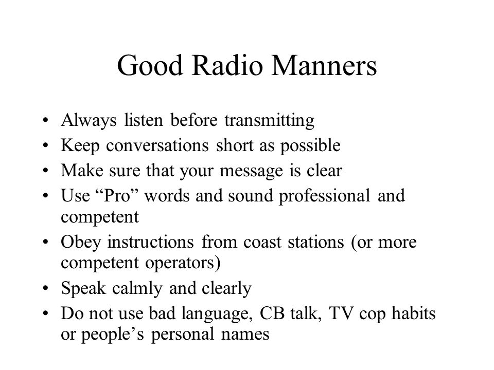 "Good Radio Manners Always listen before transmitting Keep conversations short as possible Make sure that your message is clear Use ""Pro"" words and sou"