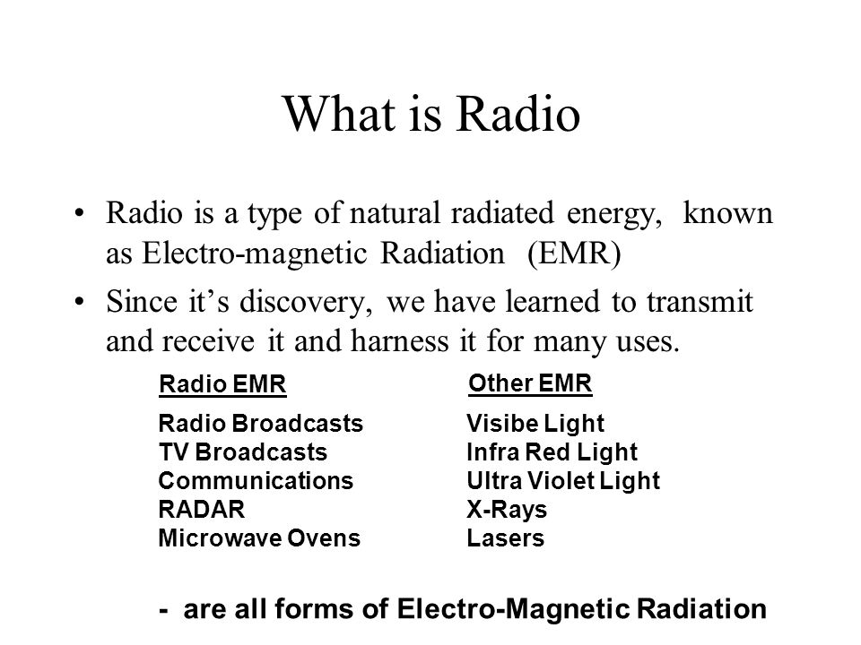 What is Radio Radio is a type of natural radiated energy, known as Electro-magnetic Radiation (EMR) Since it's discovery, we have learned to transmit