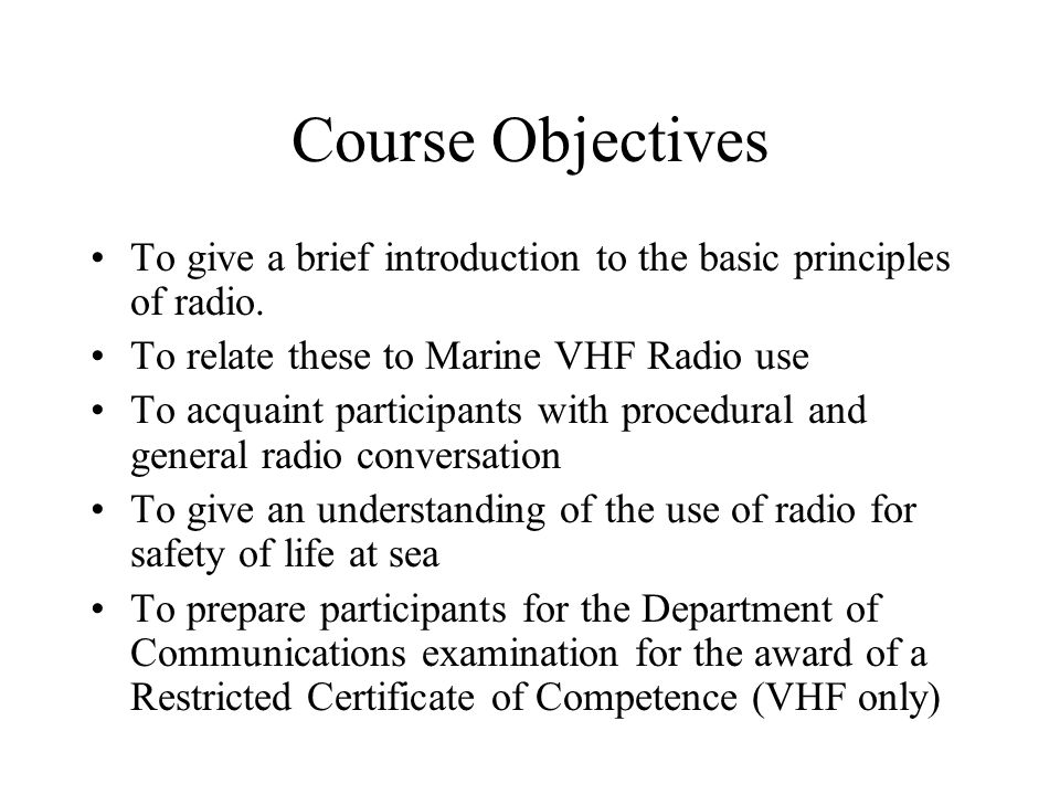 Course Objectives To give a brief introduction to the basic principles of radio. To relate these to Marine VHF Radio use To acquaint participants with