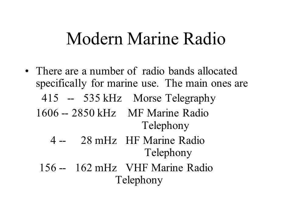 Modern Marine Radio There are a number of radio bands allocated specifically for marine use. The main ones are 415 -- 535 kHz Morse Telegraphy 1606 --