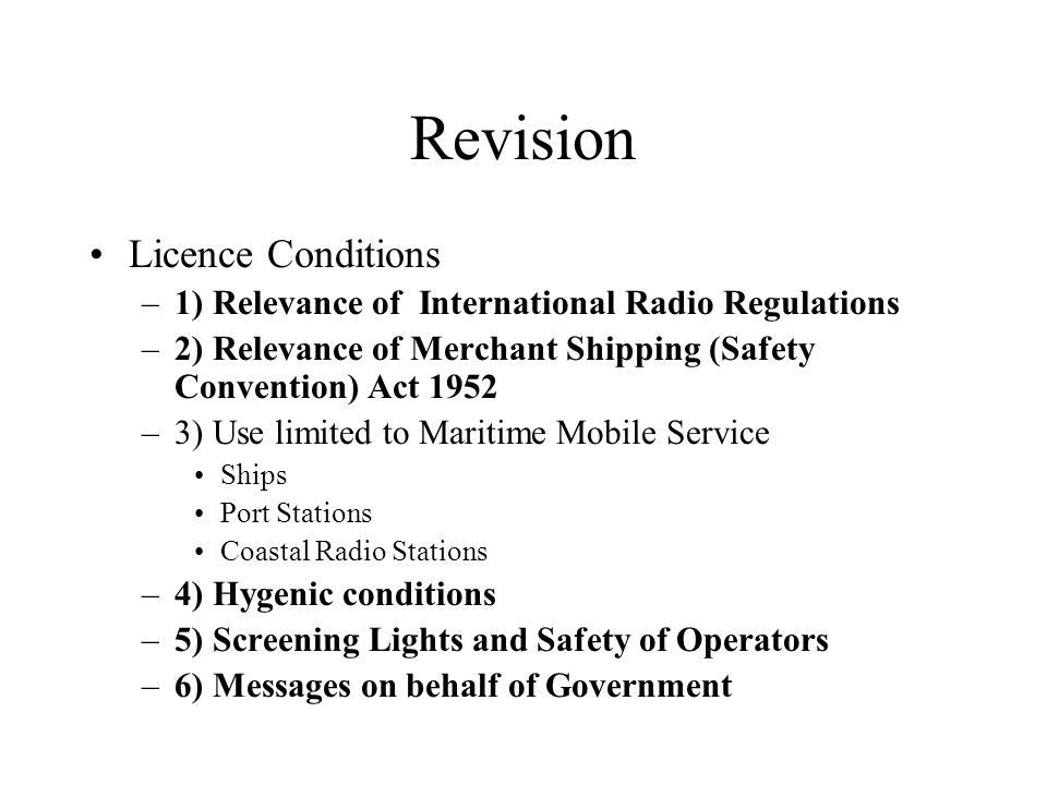 Revision Licence Conditions –1) Relevance of International Radio Regulations –2) Relevance of Merchant Shipping (Safety Convention) Act 1952 –3) Use l