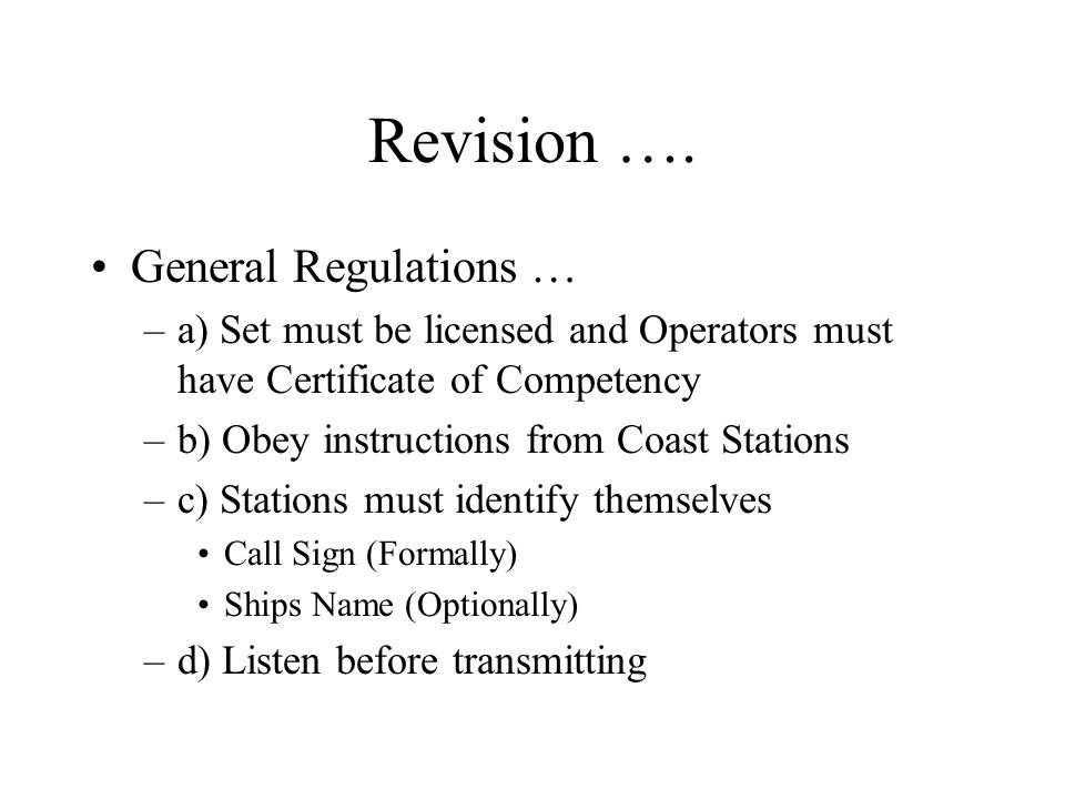 Revision …. General Regulations … –a) Set must be licensed and Operators must have Certificate of Competency –b) Obey instructions from Coast Stations