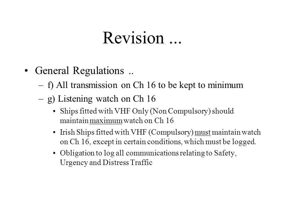 Revision... General Regulations.. –f) All transmission on Ch 16 to be kept to minimum –g) Listening watch on Ch 16 Ships fitted with VHF Only (Non Com