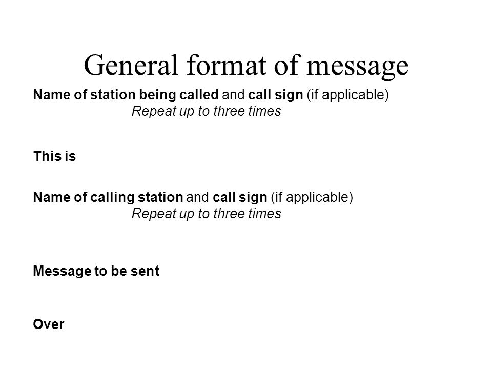 General format of message Name of station being called and call sign (if applicable) Repeat up to three times This is Name of calling station and call