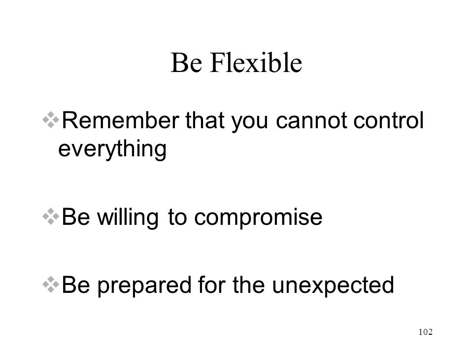 102 Be Flexible  Remember that you cannot control everything  Be willing to compromise  Be prepared for the unexpected