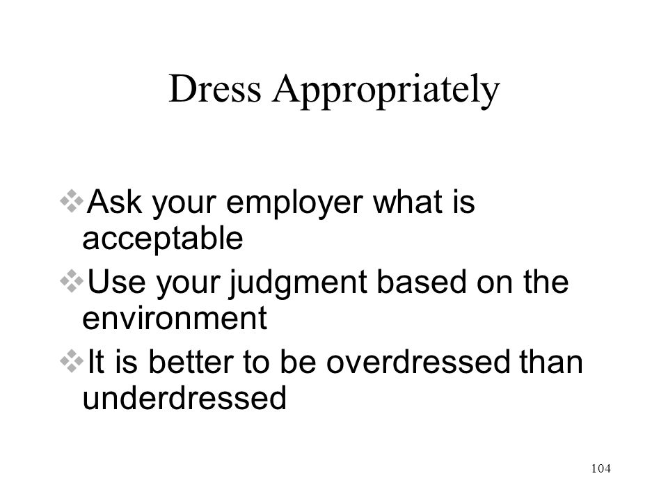 104 Dress Appropriately  Ask your employer what is acceptable  Use your judgment based on the environment  It is better to be overdressed than underdressed