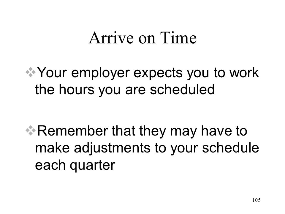 105 Arrive on Time  Your employer expects you to work the hours you are scheduled  Remember that they may have to make adjustments to your schedule each quarter