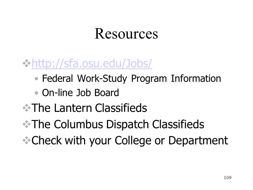 109 Resources  http://sfa.osu.edu/Jobs/ http://sfa.osu.edu/Jobs/ Federal Work-Study Program Information On-line Job Board  The Lantern Classifieds  The Columbus Dispatch Classifieds  Check with your College or Department