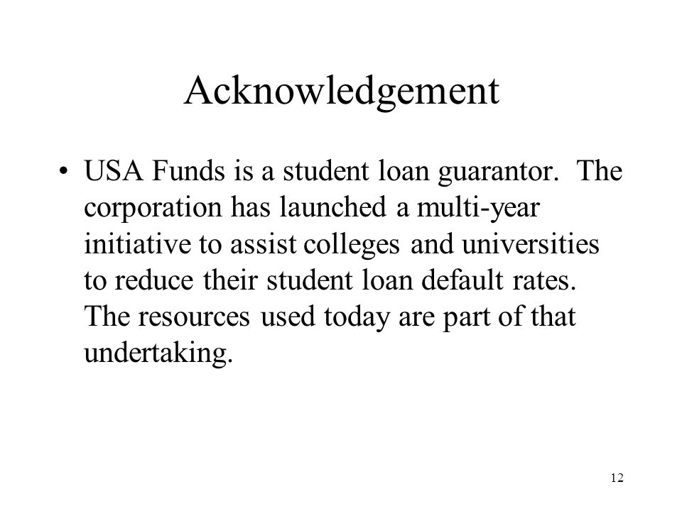 12 Acknowledgement USA Funds is a student loan guarantor.