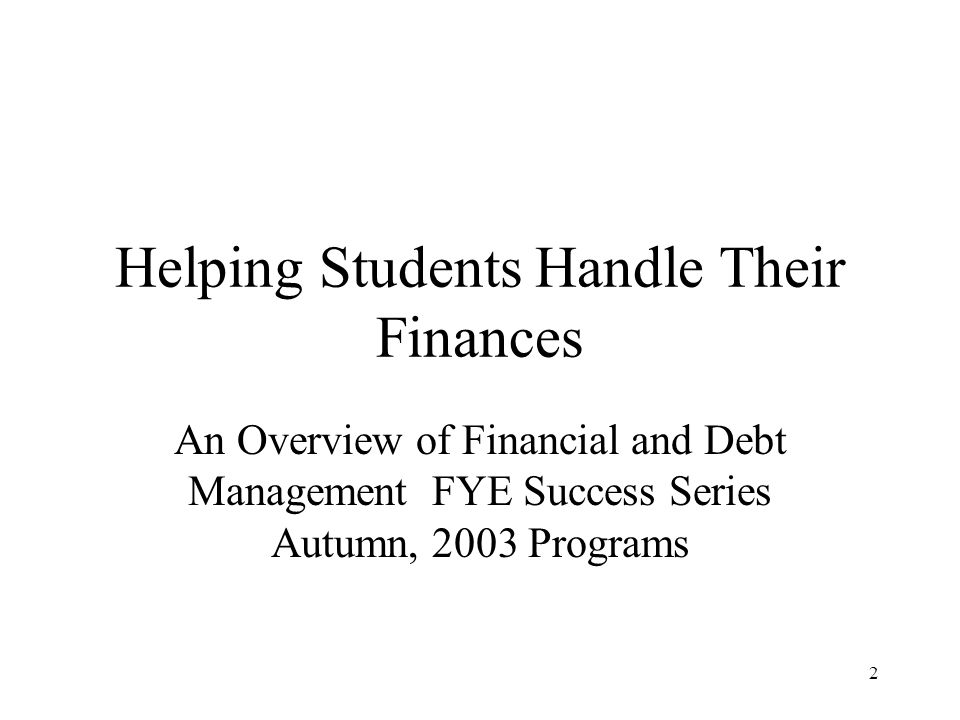 2 Helping Students Handle Their Finances An Overview of Financial and Debt Management FYE Success Series Autumn, 2003 Programs