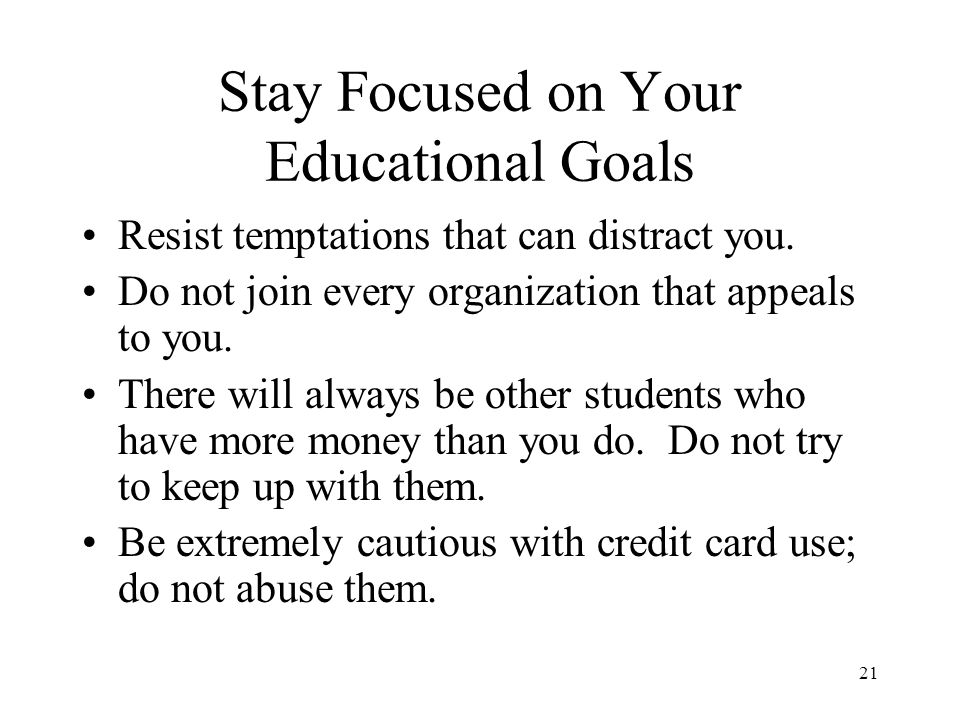 21 Stay Focused on Your Educational Goals Resist temptations that can distract you.