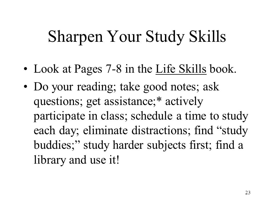 23 Sharpen Your Study Skills Look at Pages 7-8 in the Life Skills book.