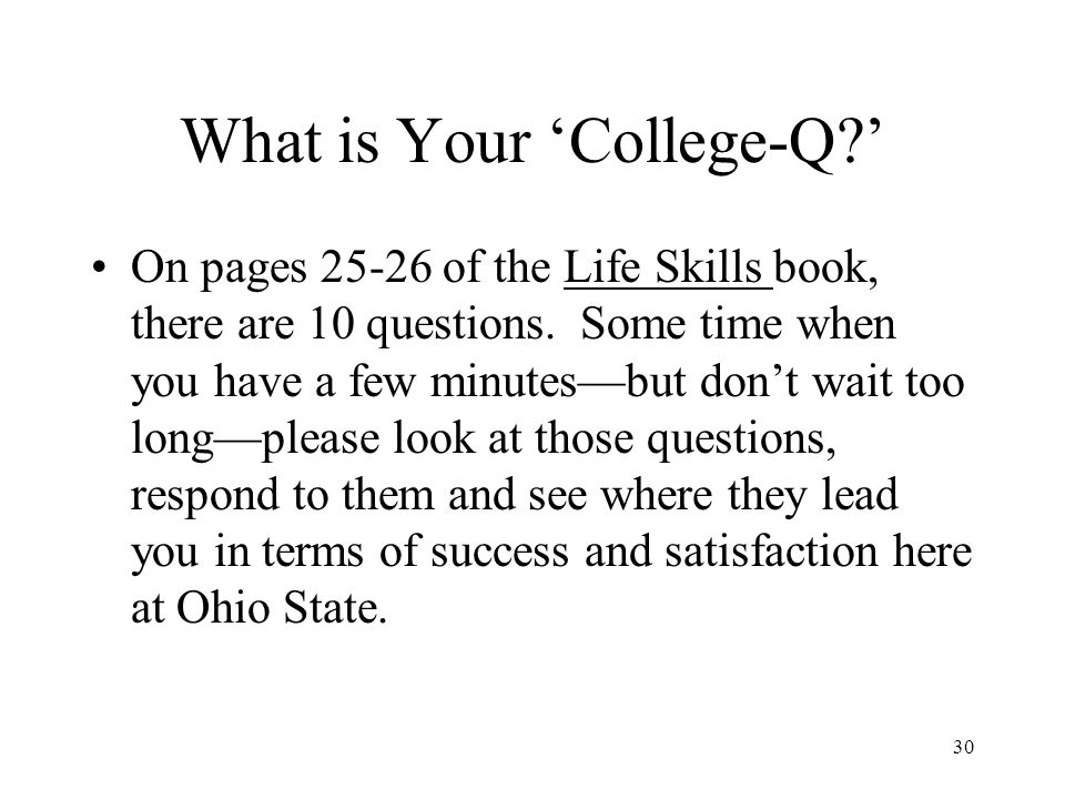 30 What is Your 'College-Q ' On pages 25-26 of the Life Skills book, there are 10 questions.