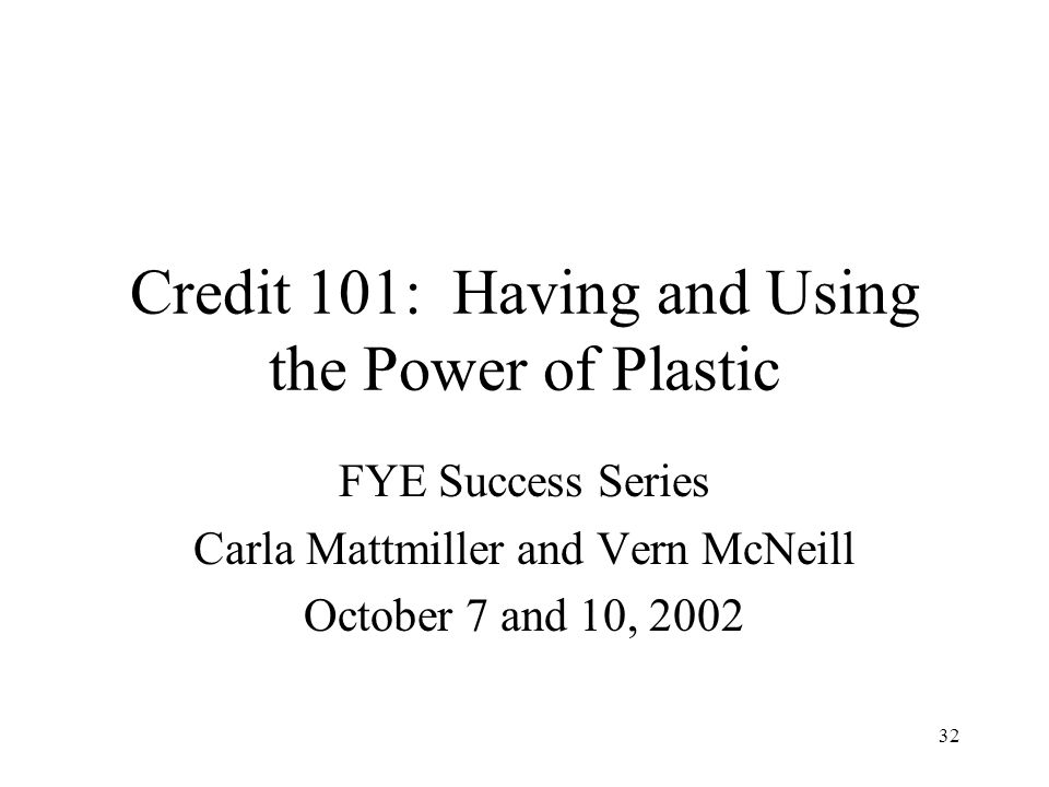 32 Credit 101: Having and Using the Power of Plastic FYE Success Series Carla Mattmiller and Vern McNeill October 7 and 10, 2002