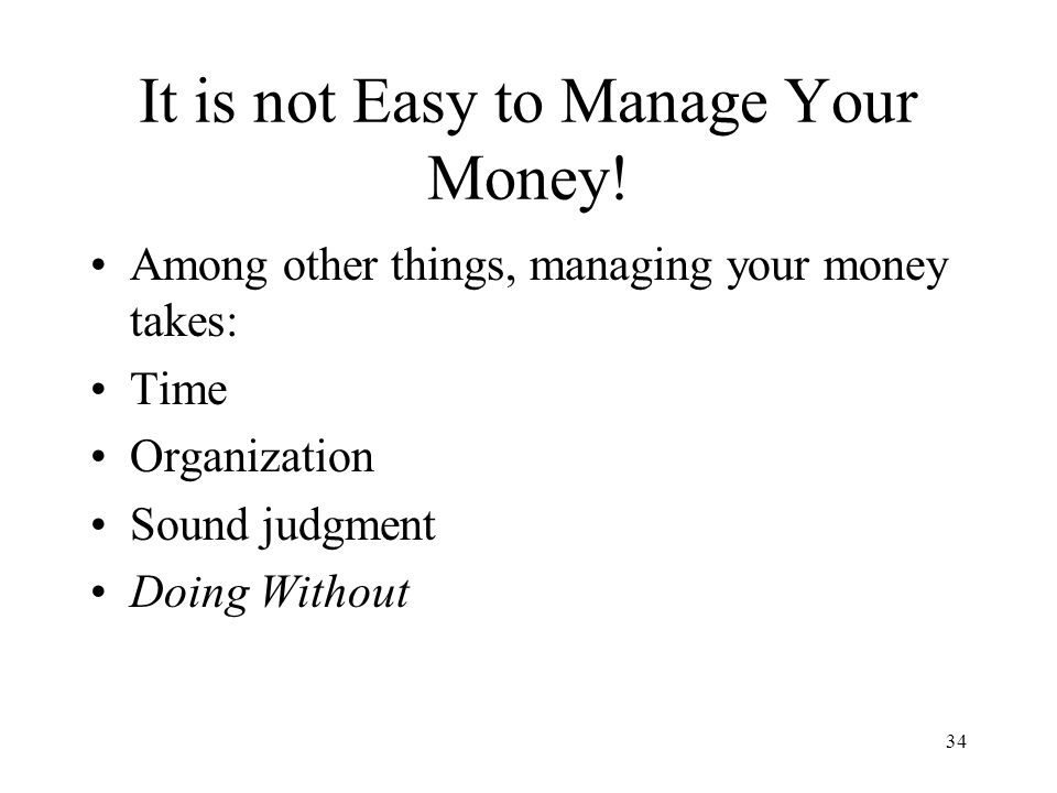 34 It is not Easy to Manage Your Money.