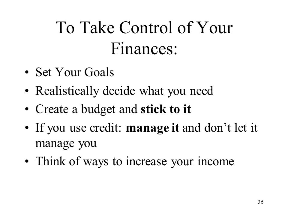 36 To Take Control of Your Finances: Set Your Goals Realistically decide what you need Create a budget and stick to it If you use credit: manage it and don't let it manage you Think of ways to increase your income