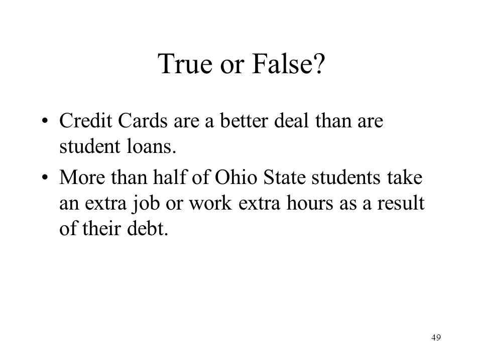 49 True or False. Credit Cards are a better deal than are student loans.